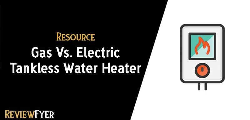 Gas vs Electric Tankless Water Heater : (Which is the Best)